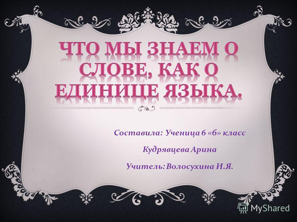 Составила : Ученица 6 « б » класс Кудрявцева Арина Учитель : Волосухина И. Я.