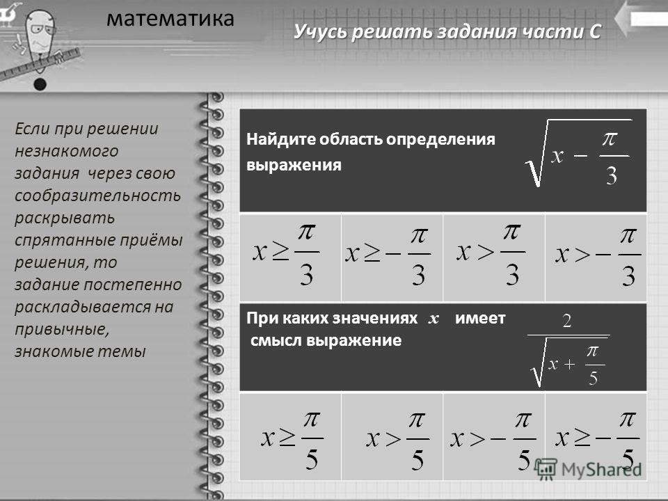 Учусь решать задания части С математика Найдите область определения выражения При каких значениях х имеет смысл выражение Если при решении незнакомого задания через свою сообразительность раскрывать спрятанные приёмы решения, то задание постепенно ра