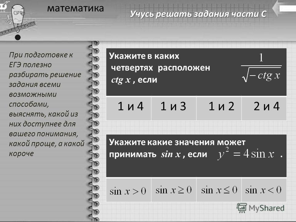 Учусь решать задания части С математика Укажите в каких четвертях расположен ctg x, если 1 и 4 1 и 3 1 и 2 2 и 4 Укажите какие значения может принимать sin x, если. При подготовке к ЕГЭ полезно разбирать решение задания всеми возможными способами, вы