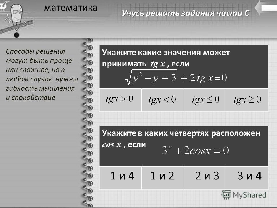 Учусь решать задания части С математика Укажите какие значения может принимать tg x, если Укажите в каких четвертях расположен cos x, если 1 и 4 1 и 2 2 и 3 3 и 4 Способы решения могут быть проще или сложнее, но в любом случае нужны гибкость мышления