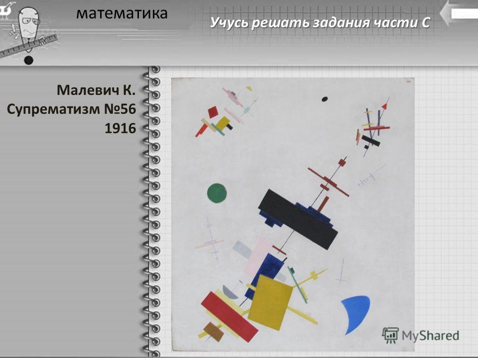 Учусь решать задания части С математика Малевич К. Супрематизм 56 1916