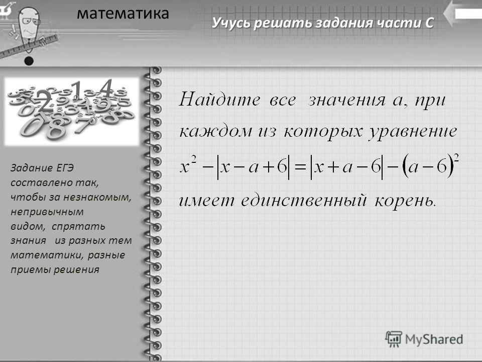 Учусь решать задания части С математика Задание ЕГЭ составлено так, чтобы за незнакомым, непривычным видом, спрятать знания из разных тем математики, разные приемы решения