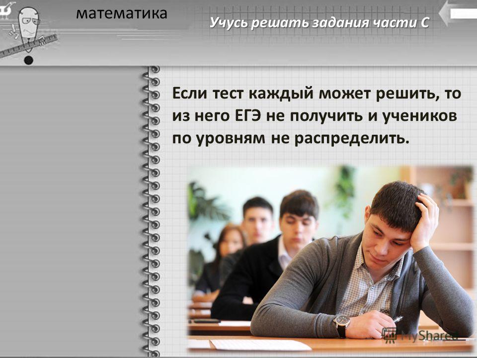Учусь решать задания части С математика Если тест каждый может решить, то из него ЕГЭ не получить и учеников по уровням не распределить.