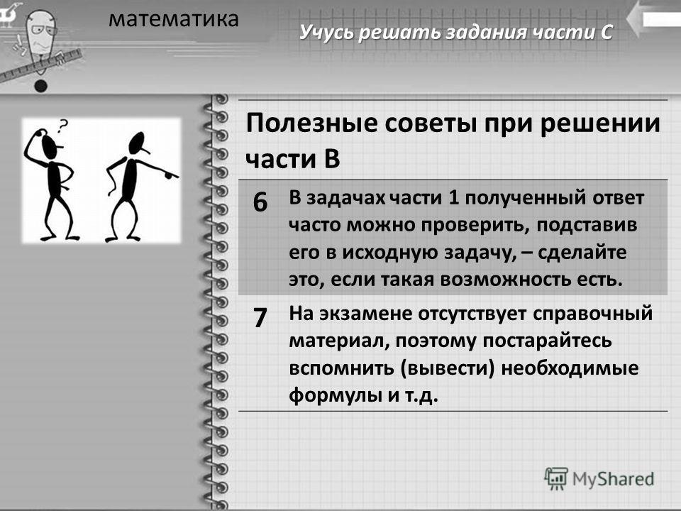 Учусь решать задания части С математика Полезные советы при решении части В 6 В задачах части 1 полученный ответ часто можно проверить, подставив его в исходную задачу, – сделайте это, если такая возможность есть. 7 На экзамене отсутствует справочный