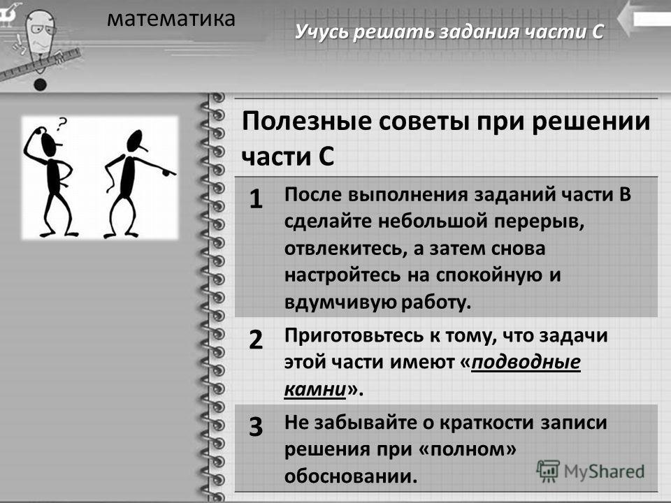 Учусь решать задания части С математика Полезные советы при решении части С 1 После выполнения заданий части В сделайте небольшой перерыв, отвлекитесь, а затем снова настройтесь на спокойную и вдумчивую работу. 2 Приготовьтесь к тому, что задачи этой
