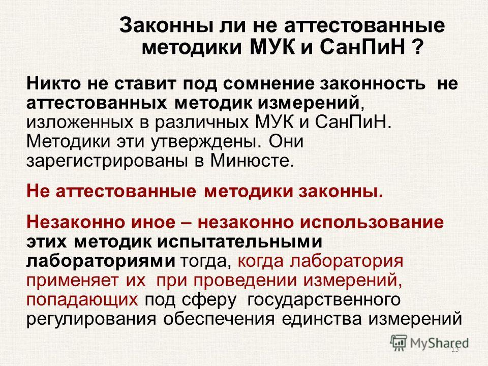 Законны ли не аттестованные методики МУК и Сан ПиН ? Никто не ставит под сомнение законность не аттестованных методик измерений, изложенных в различных МУК и Сан ПиН. Методики эти утверждены. Они зарегистрированы в Минюсте. Не аттестованные методики