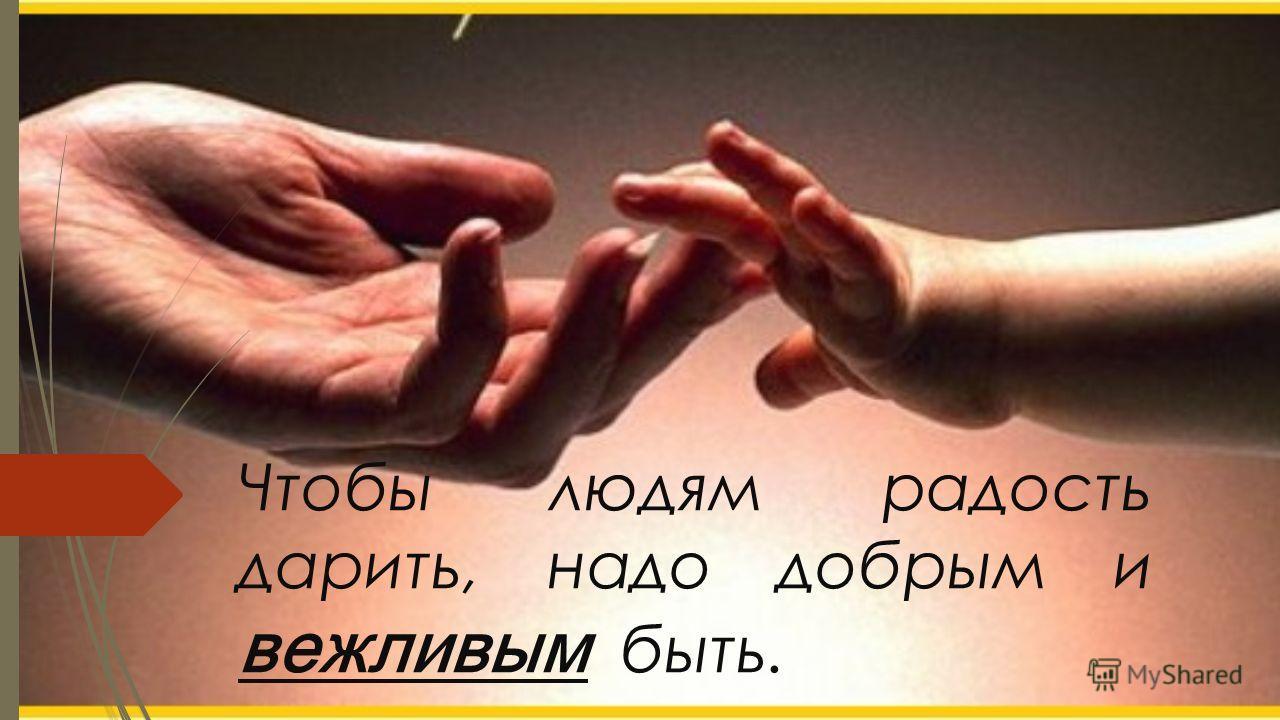 Чтобы людям радость дарить, надо добрым и вежливым быть.