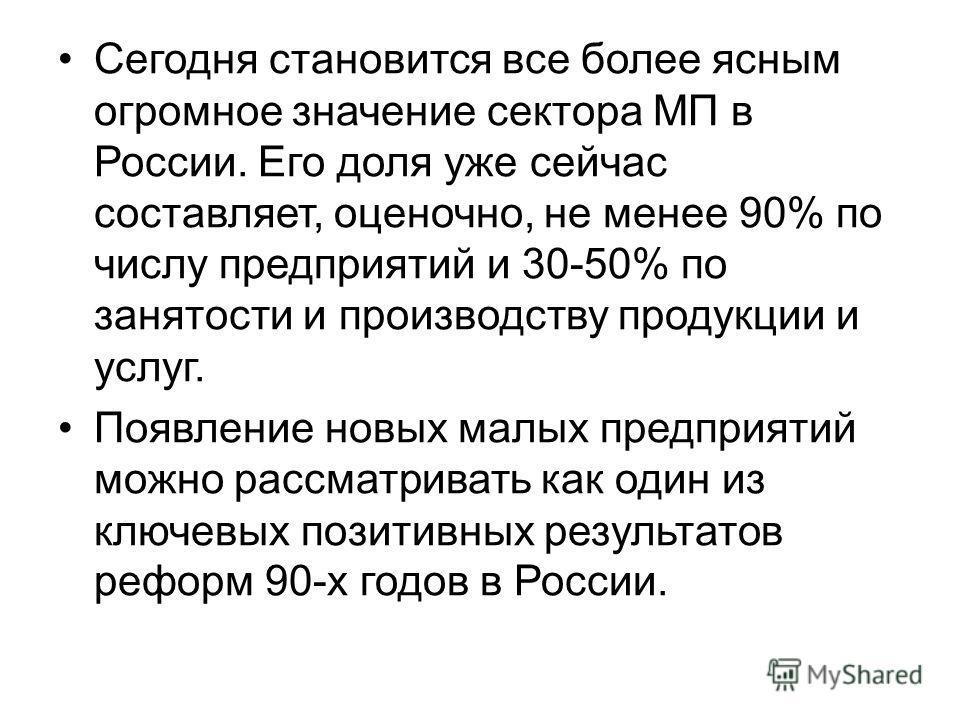 Сегодня становится все более ясным огромное значение сектора МП в России. Его доля уже сейчас составляет, оценочно, не менее 90% по числу предприятий и 30-50% по занятости и производству продукции и услуг. Появление новых малых предприятий можно расс