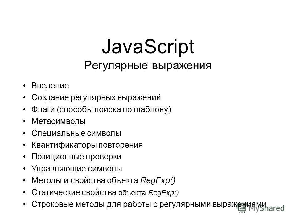 JavaScript Регулярные выражения Введение Создание регулярных выражений Флаги (способы поиска по шаблону) Метасимволы Специальные символы Квантификаторы повторения Позиционные проверки Управляющие символы Методы и свойства объекта RegExp() Статические