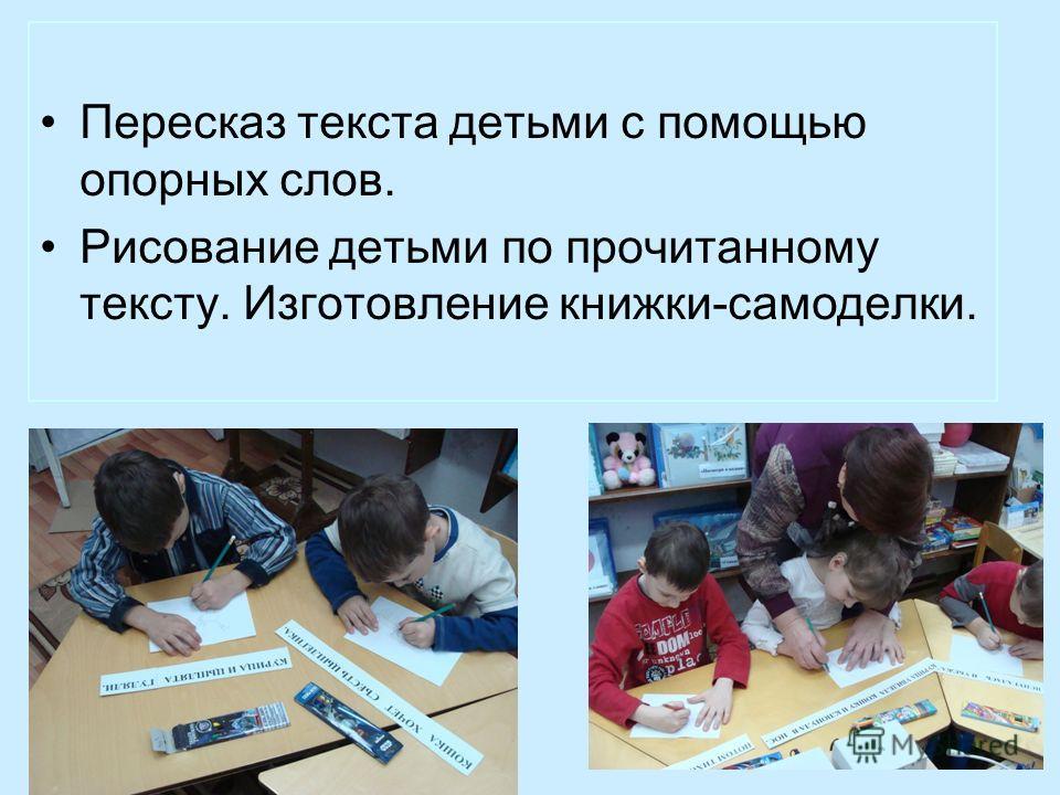 Пересказ текста детьми с помощью опорных слов. Рисование детьми по прочитанному тексту. Изготовление книжки-самоделки.