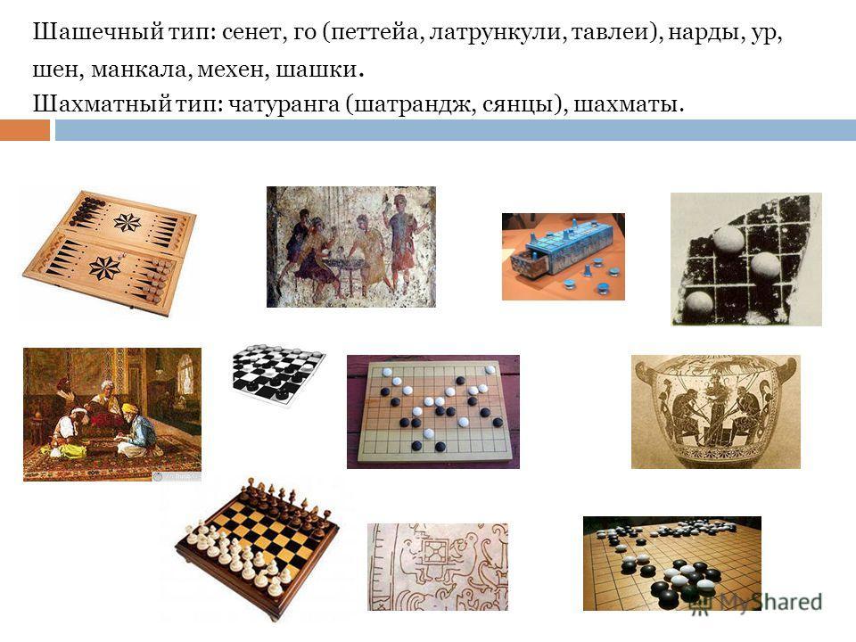 Шашечный тип: сенет, го (петтейа, латрункули, тавлеи), нарды, ур, шен, манкала, мехен, шашки. Шахматный тип: чатуранга (шатрандж, сянцы), шахматы.