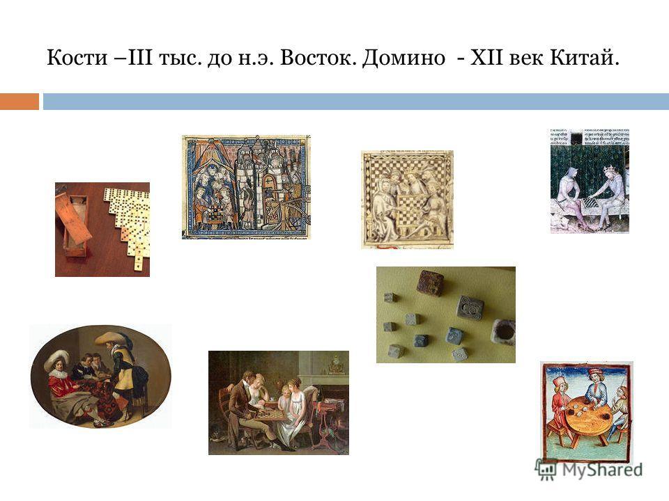 Кости –III тыс. до н.э. Восток. Домино - XII век Китай.