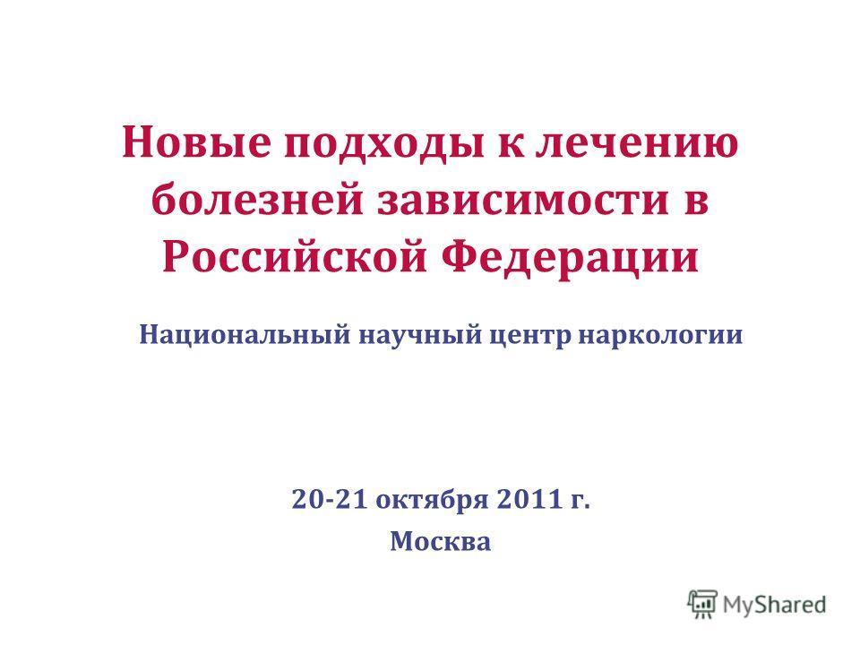 Новые подходы к лечению болезней зависимости в Российской Федерации Национальный научный центр наркологии 20-21 октября 2011 г. Москва