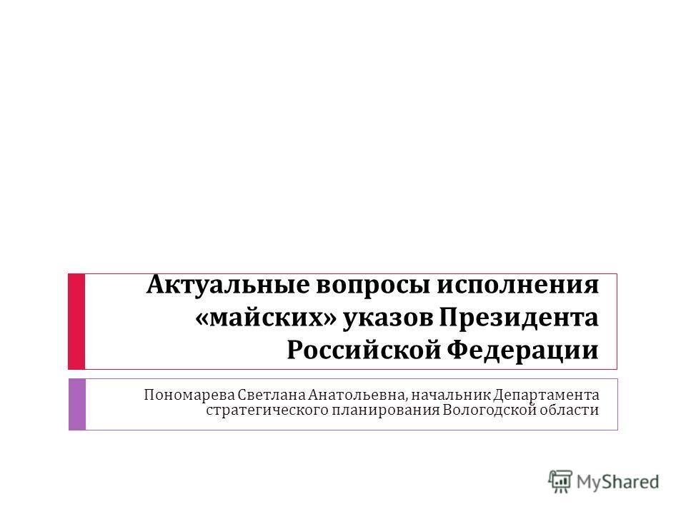 Актуальные вопросы исполнения « майских » указов Президента Российской Федерации Пономарева Светлана Анатольевна, начальник Департамента стратегического планирования Вологодской области