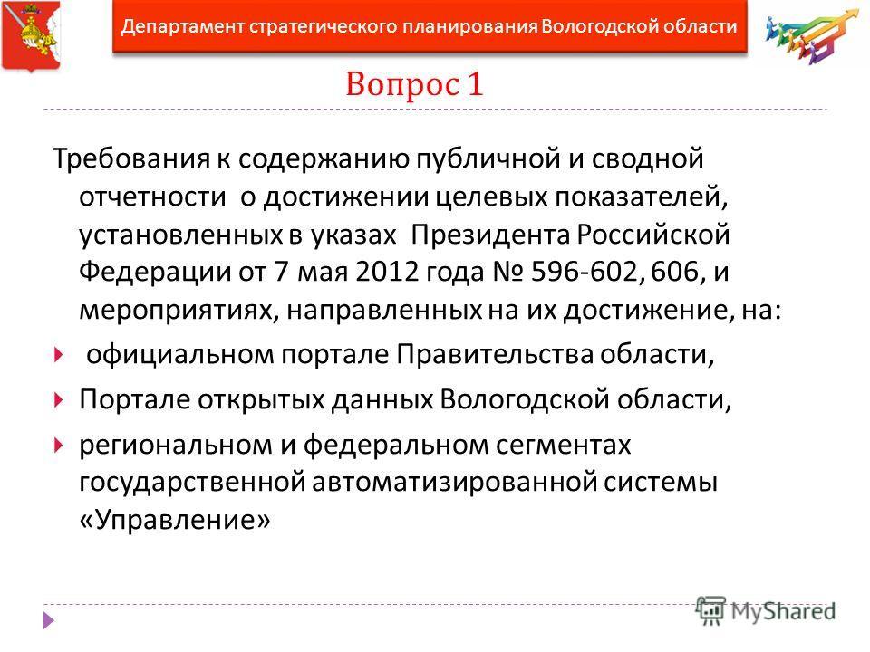 Вопрос 1 Требования к содержанию публичной и сводной отчетности о достижении целевых показателей, установленных в указах Президента Российской Федерации от 7 мая 2012 года 596-602, 606, и мероприятиях, направленных на их достижение, на : официальном