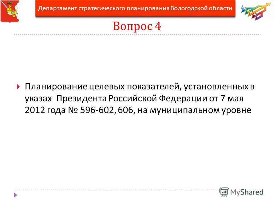 Вопрос 4 Планирование целевых показателей, установленных в указах Президента Российской Федерации от 7 мая 2012 года 596-602, 606, на муниципальном уровне Департамент стратегического планирования Вологодской области