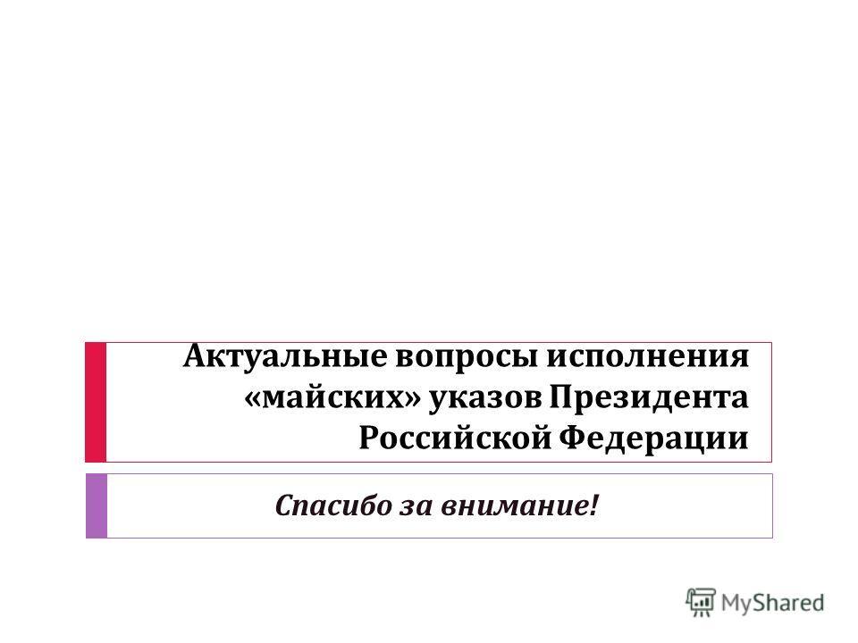 Актуальные вопросы исполнения « майских » указов Президента Российской Федерации Спасибо за внимание !