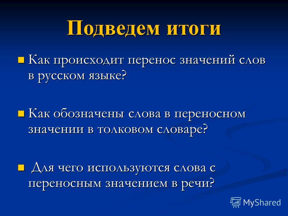 Подведем итоги Как происходит перенос значений слов в русском языке? Как происходит перенос значений слов в русском языке? Как обозначены слова в переносном значении в толковом словаре? Как обозначены слова в переносном значении в толковом словаре? Д