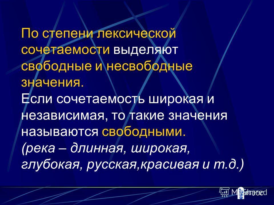 По степени лексической сочетаемости выделяют свободные и несвободные значения. Если сочетаемость широкая и независимая, то такие значения называются свободными. (река – длинная, широкая, глубокая, русская,красивая и т.д.)