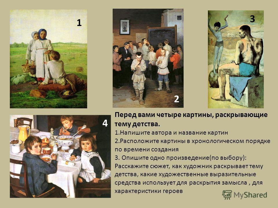 Перед вами четыре картины, раскрывающие тему детства. 1. Напишите автора и название картин 2. Расположите картины в хронологическом порядке по времени создания 3. Опишите одно произведение(по выбору): Расскажите сюжет, как художник раскрывает тему де