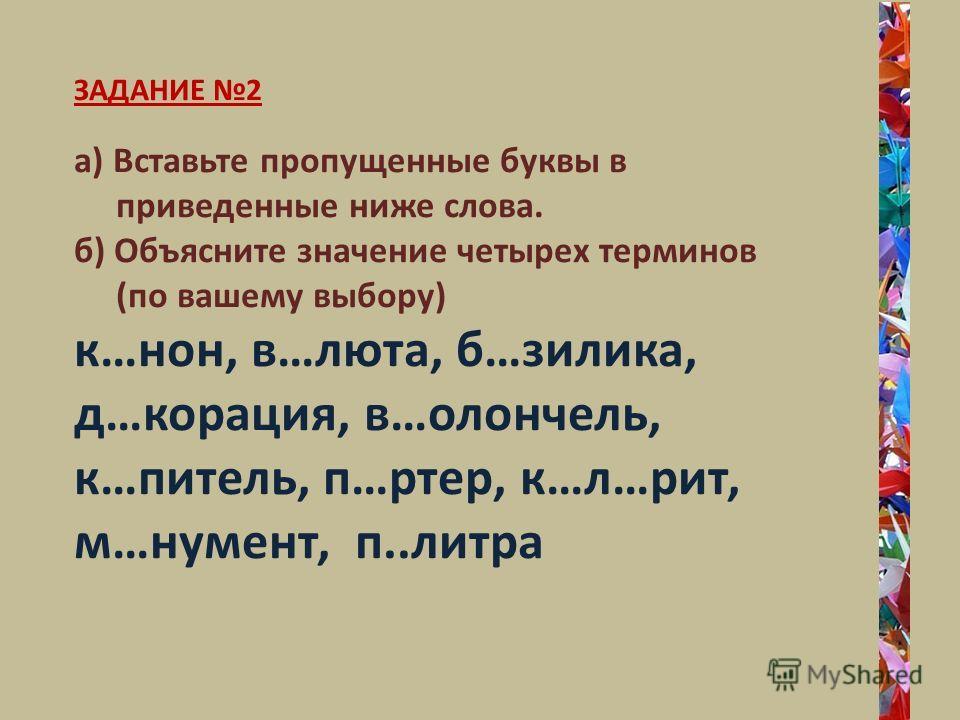 ЗАДАНИЕ 2 а) Вставьте пропущенные буквы в приведенные ниже слова. б) Объясните значение четырех терминов (по вашему выбору) к…нон, в…люта, б…зилика, д…корация, в…олончель, к…питель, п…ртер, к…л…рит, м…нумент, п..литра