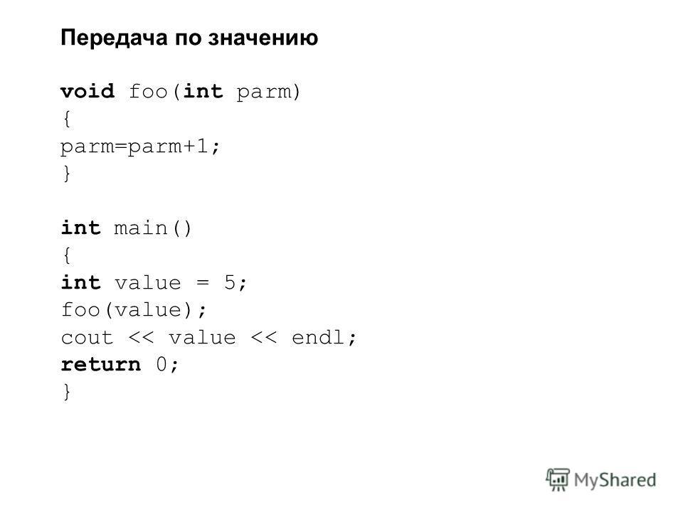 Передача по значению void foo(int parm) { parm=parm+1; } int main() { int value = 5; foo(value); cout