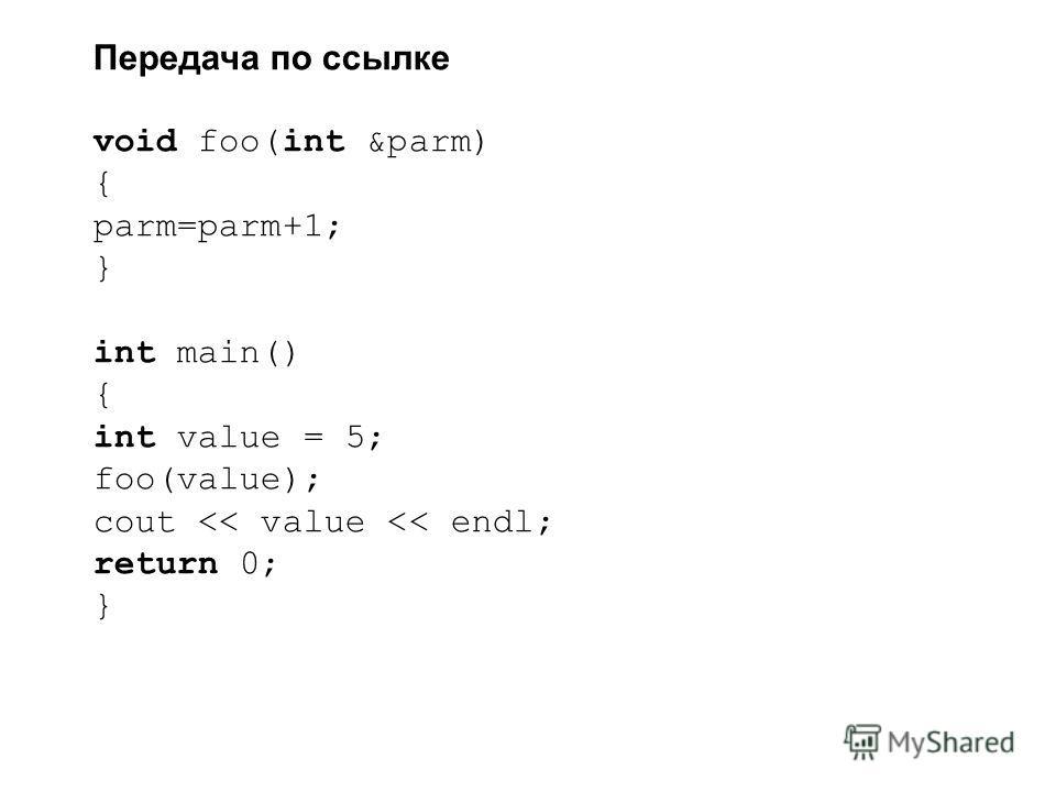 Передача по ссылке void foo(int &parm) { parm=parm+1; } int main() { int value = 5; foo(value); cout