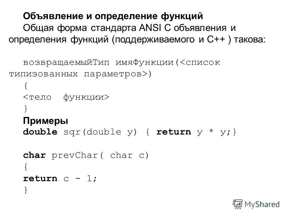 Объявление и определение функций Общая форма стандарта ANSI С объявления и определения функций (поддерживаемого и C++ ) такова: возвращаемый Тип имя Функции( ) { } Примеры double sqr(double у) { return у * у;} char prevChar( char с) { return с - 1; }
