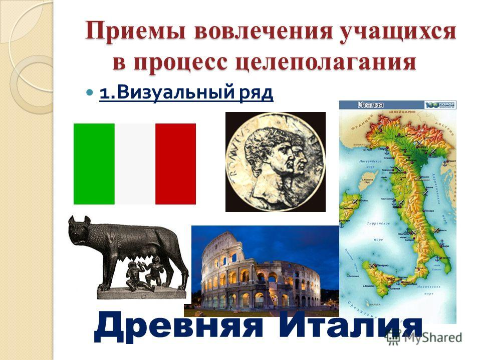 Приемы вовлечения учащихся в процесс целеполагания 1. Визуальный ряд Древняя Италия