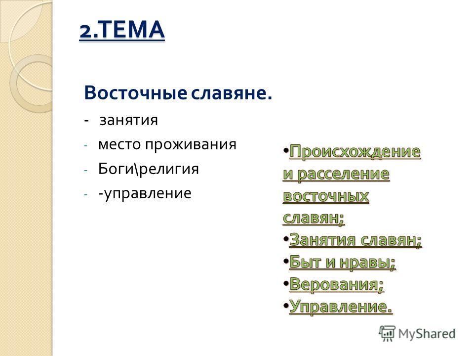 2. ТЕМА Восточные славяне. - занятия - место проживания - Боги \ религия - - управление