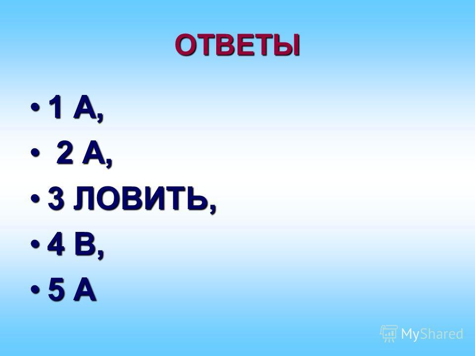 ОТВЕТЫ 1 А,1 А, 2 А, 2 А, 3 ЛОВИТЬ,3 ЛОВИТЬ, 4 В,4 В, 5 А5 А