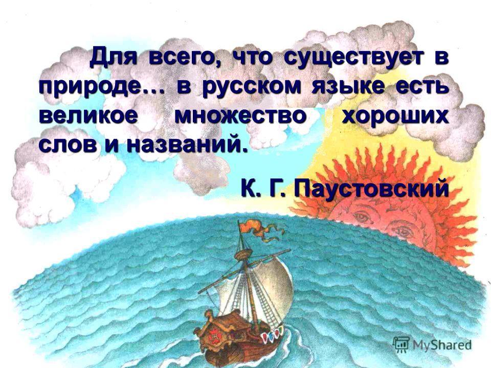 Для всего, что существует в природе… в русском языке есть великое множество хороших слов и названий. К. Г. Паустовский