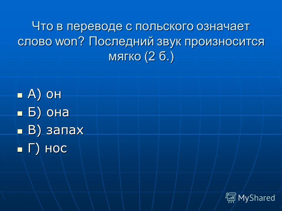 Что в переводе с польского означает слово won? Последний звук произносится мягко (2 б.) А) он А) он Б) она Б) она В) запах В) запах Г) нос Г) нос