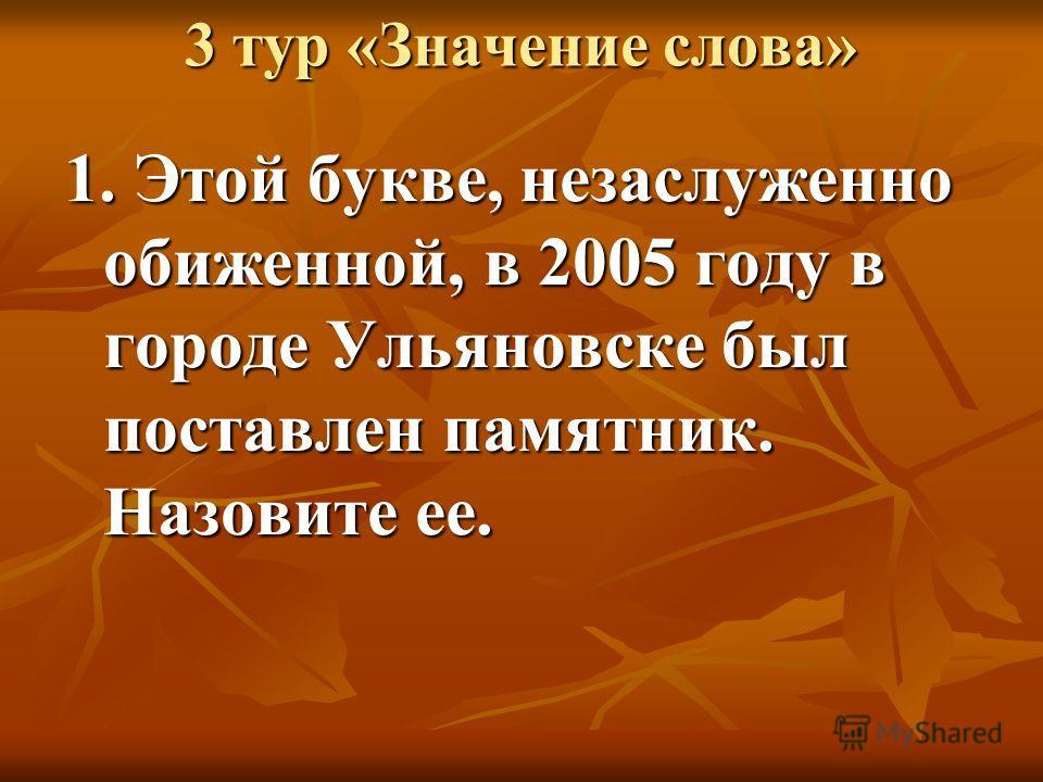 3 тур «Значение слова» 1. Этой букве, незаслуженно обиженной, в 2005 году в городе Ульяновске был поставлен памятник. Назовите ее.