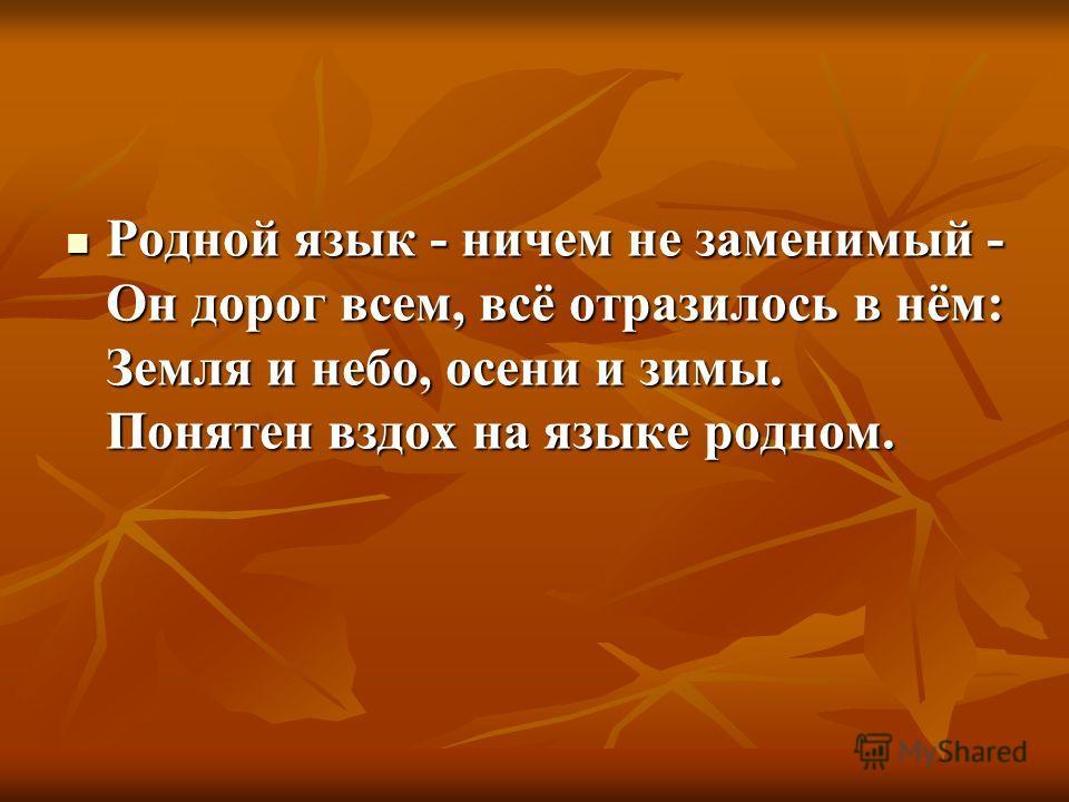 Родной язык - ничем не заменимый - Он дорог всем, всё отразилось в нём: Земля и небо, осени и зимы. Понятен вздох на языке родном. Родной язык - ничем не заменимый - Он дорог всем, всё отразилось в нём: Земля и небо, осени и зимы. Понятен вздох на яз