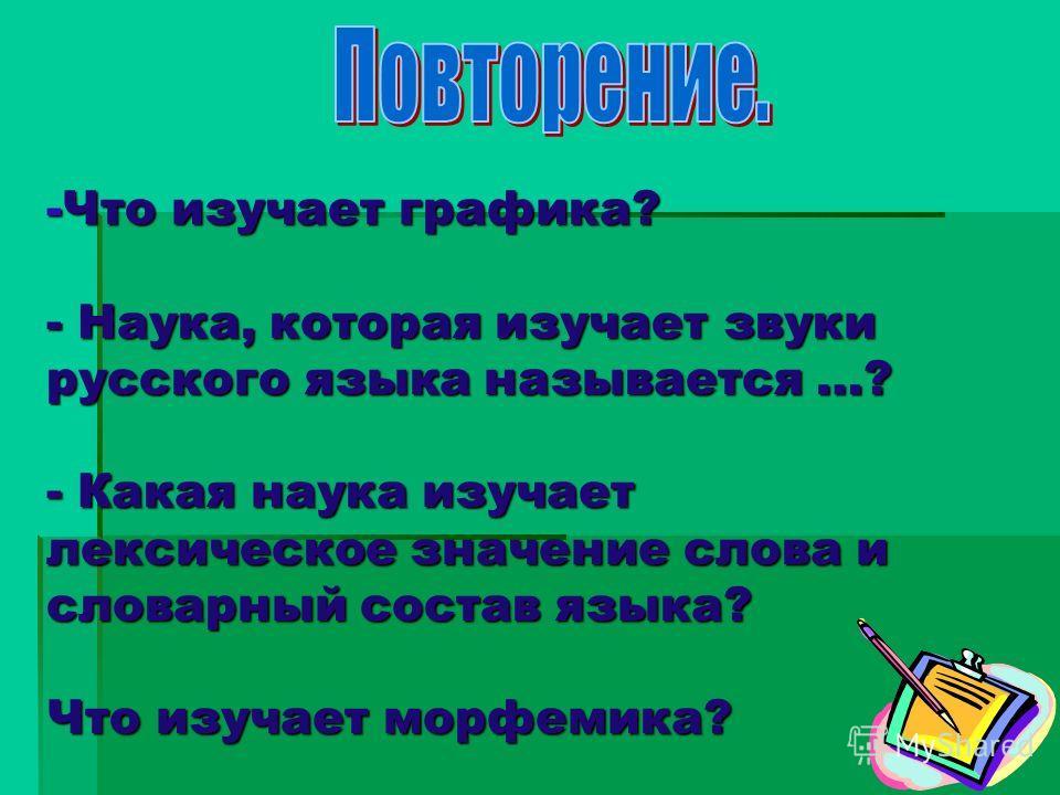 -Что изучает графика? - Наука, которая изучает звуки русского языка называется …? - Какая наука изучает лексическое значение слова и словарный состав языка? Что изучает морфемика?