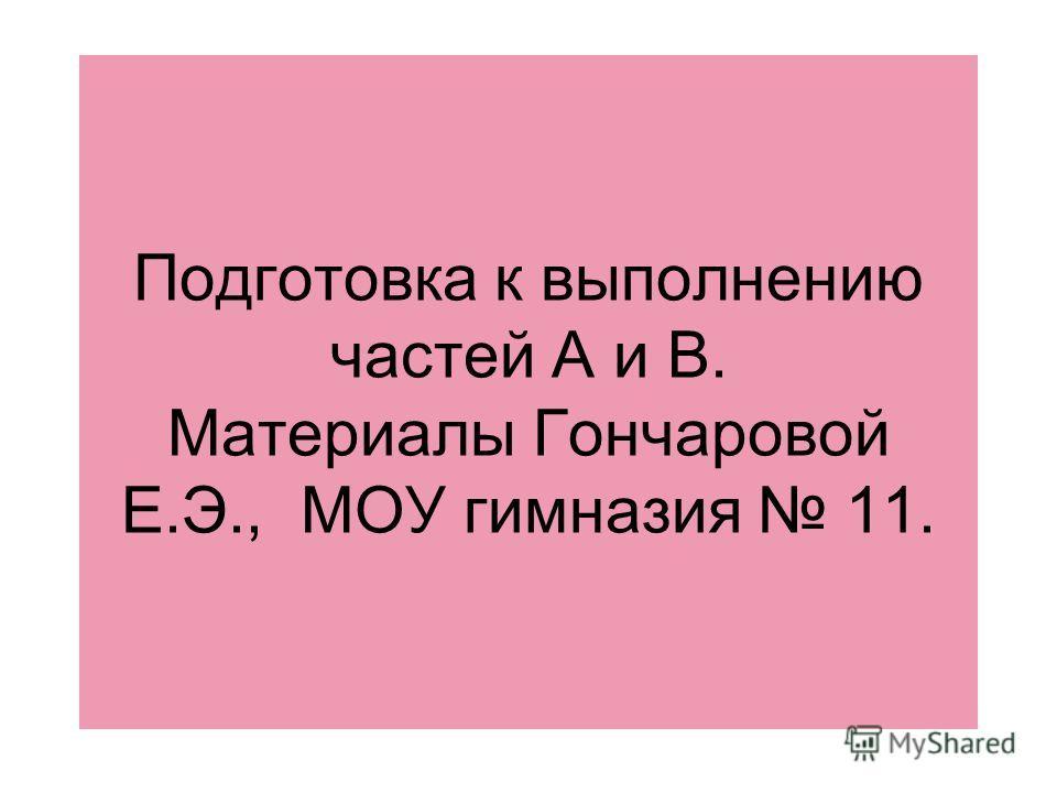 Подготовка к выполнению частей А и В. Материалы Гончаровой Е.Э., МОУ гимназия 11.