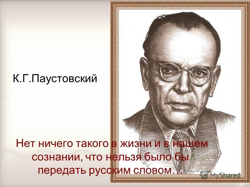 К.Г.Паустовский Нет ничего такого в жизни и в нашем сознании, что нельзя было бы передать русским словом…