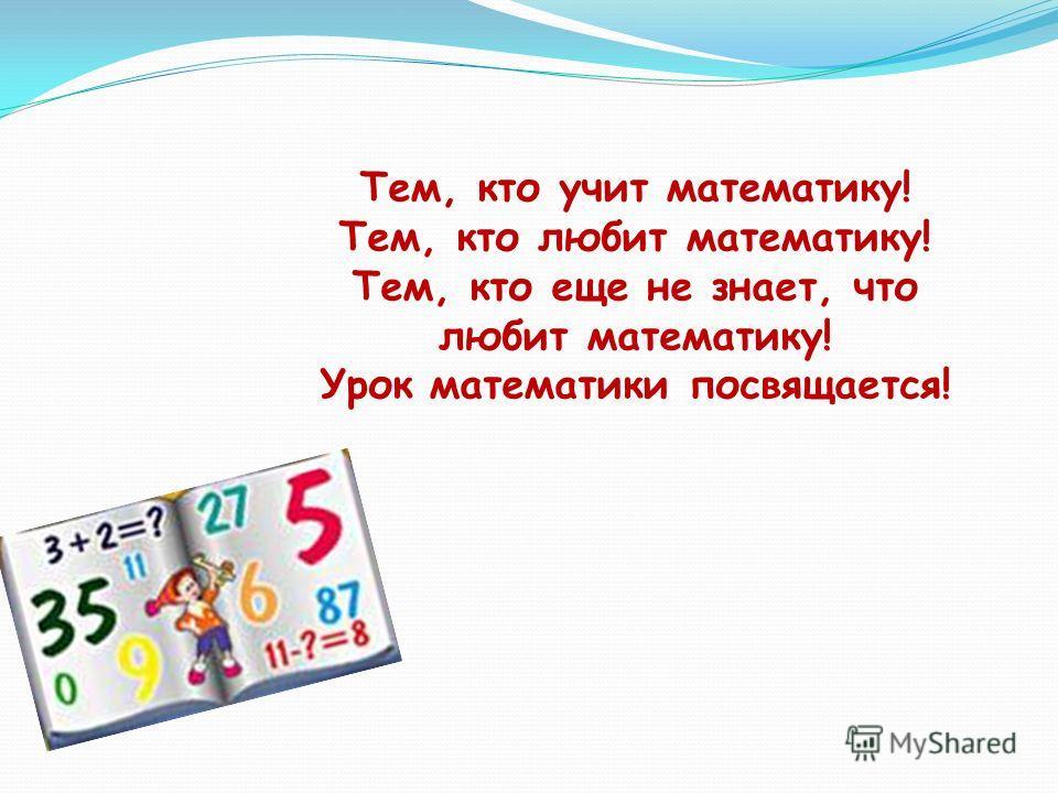 Тем, кто учит математику! Тем, кто любит математику! Тем, кто еще не знает, что любит математику! Урок математики посвящается!