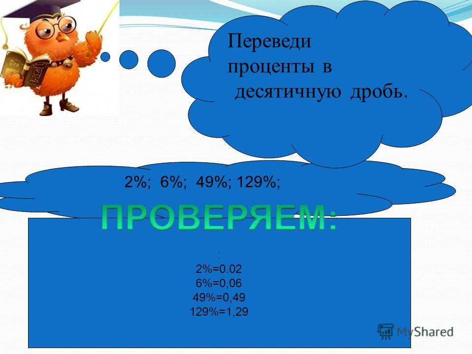 2%; 6%; 49%; 129%; : 2%=0.02 6%=0,06 49%=0,49 129%=1,29 Переведи проценты в десятичную дробь.
