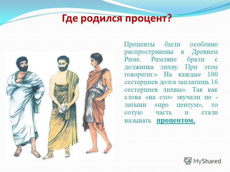 Где родился процент? Проценты были особенно распространены в Древнем Риме. Римляне брали с должника лихву. При этом говорили:» На каждые 100 сестерциев долга заплатишь 16 сестерциев лихвы». Так как слова «на сто» звучали по - латыни «про центум», то