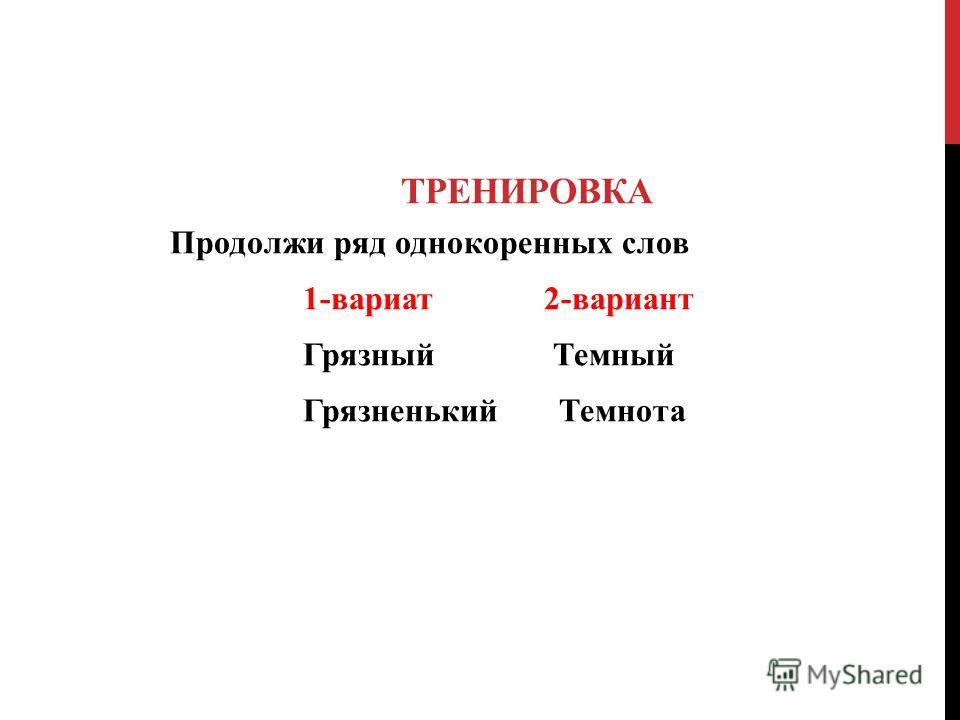 ТРЕНИРОВКА Продолжи ряд однокоренных слов 1-вариат 2-вариант Грязный Темный Грязненький Темнота