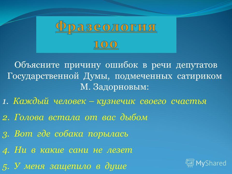 Объясните причину ошибок в речи депутатов Государственной Думы, подмеченных сатириком М. Задорновым: 1. Каждый человек – кузнечик своего счастья 2. Голова встала от вас дыбом 3. Вот где собака порылась 4. Ни в какие сани не лезет 5. У меня защепило в