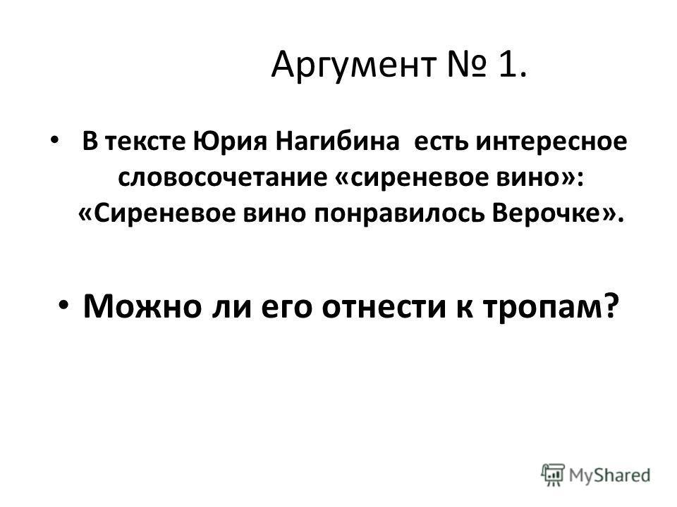 Аргумент 1. В тексте Юрия Нагибина есть интересное словосочетание «сиреневое вино»: «Сиреневое вино понравилось Верочке». Можно ли его отнести к тропам?