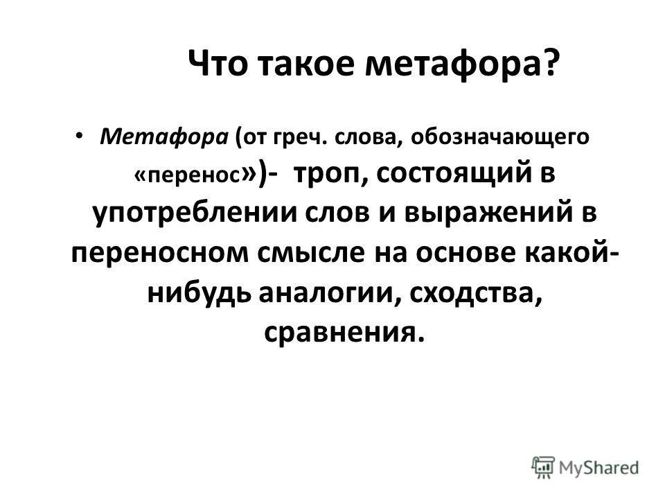 Что такое метафора? Метафора (от греч. слова, обозначающего «перенос »)- троп, состоящий в употреблении слов и выражений в переносном смысле на основе какой- нибудь аналогии, сходства, сравнения.