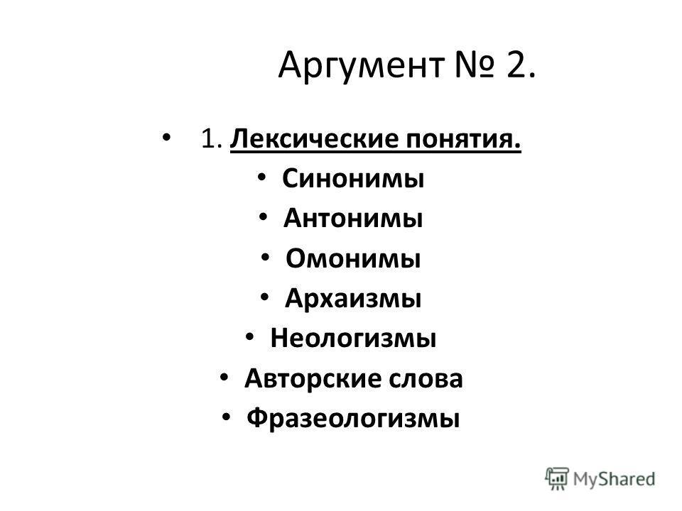 Аргумент 2. 1. Лексические понятия. Синонимы Антонимы Омонимы Архаизмы Неологизмы Авторские слова Фразеологизмы