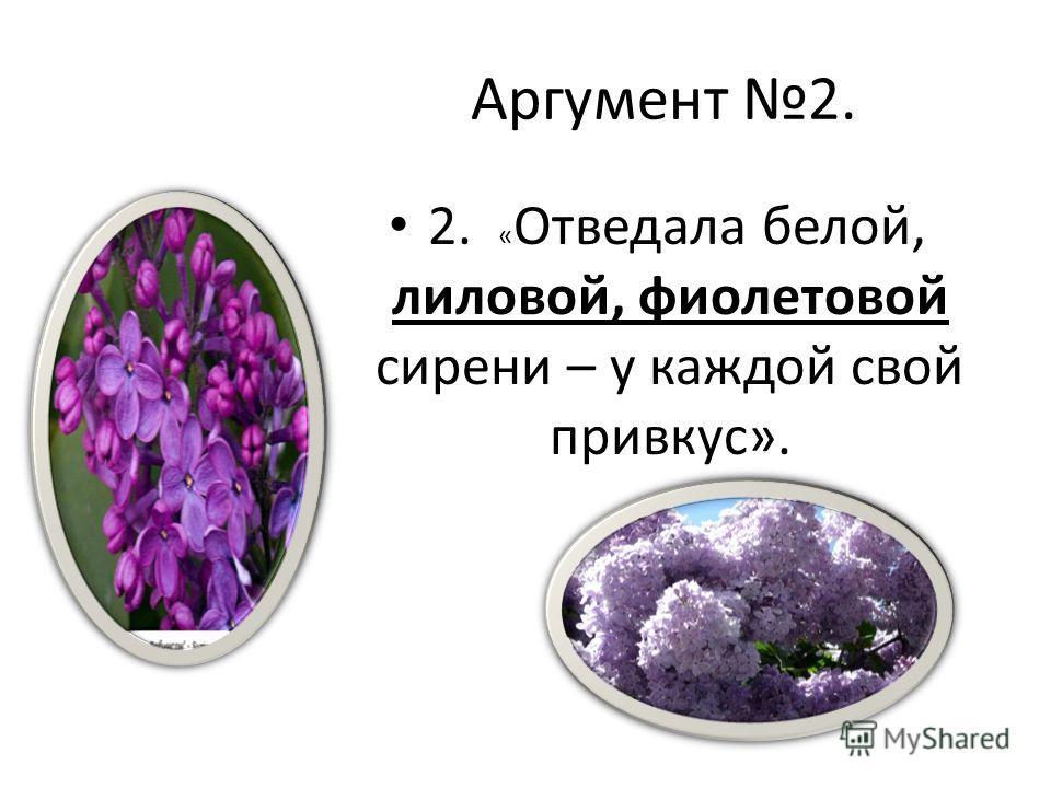 Аргумент 2. 2. « Отведала белой, лиловой, фиолетовой сирени – у каждой свой привкус».