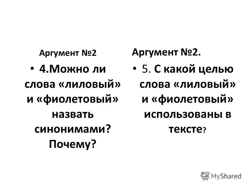 Аргумент 2 4. Можно ли слова «лиловый» и «фиолетовый» назвать синонимами? Почему? Аргумент 2. 5. С какой целью слова «лиловый» и «фиолетовый» использованы в тексте ?