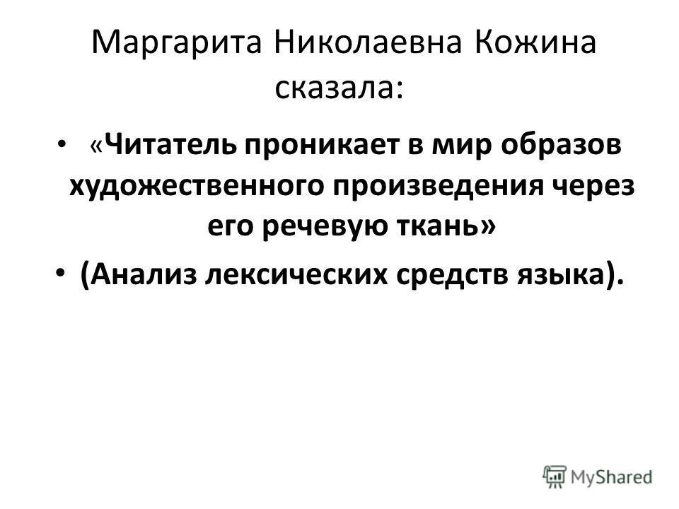 Маргарита Николаевна Кожина сказала: « Читатель проникает в мир образов художественного произведения через его речевую ткань» (Анализ лексических средств языка).