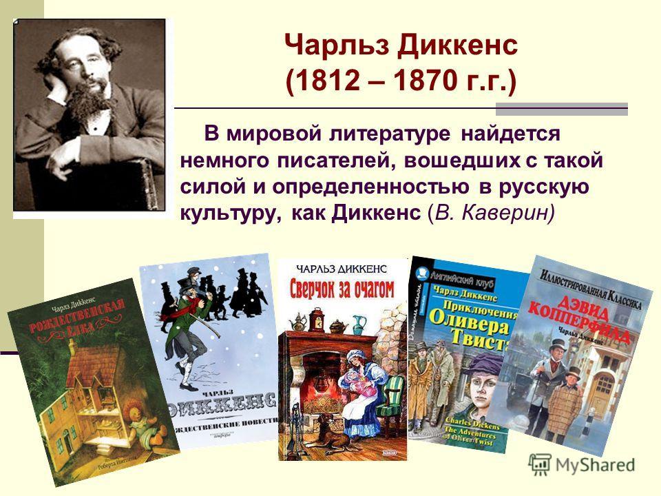 Чарльз Диккенс (1812 – 1870 г.г.) В мировой литературе найдется немного писателей, вошедших с такой силой и определенностью в русскую культуру, как Диккенс (В. Каверин)